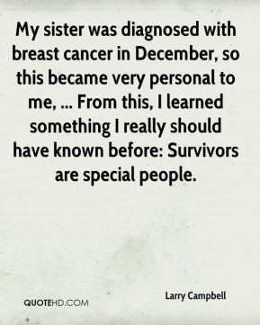 My sister was diagnosed with breast cancer in December, so this became very personal to me, ... From this, I learned something I really should have known before: Survivors are special people.