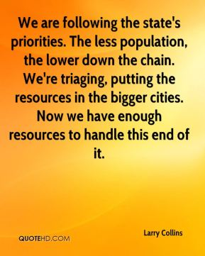Larry Collins  - We are following the state's priorities. The less population, the lower down the chain. We're triaging, putting the resources in the bigger cities. Now we have enough resources to handle this end of it.