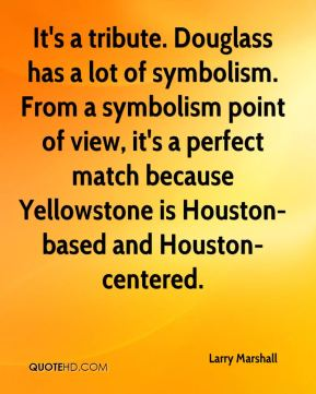 Larry Marshall  - It's a tribute. Douglass has a lot of symbolism. From a symbolism point of view, it's a perfect match because Yellowstone is Houston-based and Houston-centered.