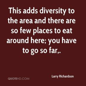 Larry Richardson  - This adds diversity to the area and there are so few places to eat around here; you have to go so far.