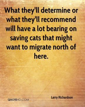 Larry Richardson  - What they'll determine or what they'll recommend will have a lot bearing on saving cats that might want to migrate north of here.