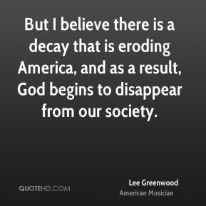 But I believe there is a decay that is eroding America, and as a result, God begins to disappear from our society.