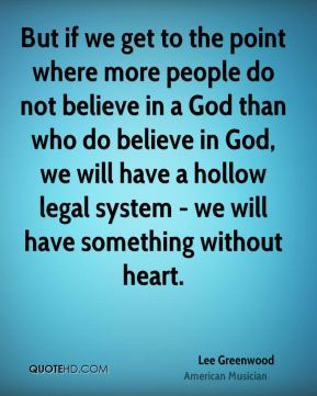 Lee Greenwood - But if we get to the point where more people do not believe in a God than who do believe in God, we will have a hollow legal system - we will have something without heart.
