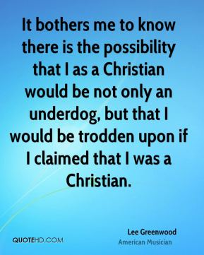 Lee Greenwood - It bothers me to know there is the possibility that I as a Christian would be not only an underdog, but that I would be trodden upon if I claimed that I was a Christian.