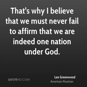 That's why I believe that we must never fail to affirm that we are indeed one nation under God.