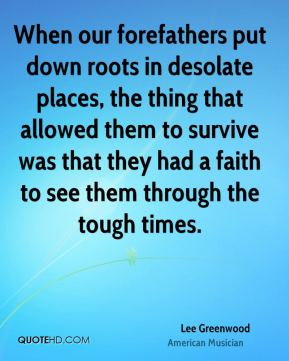 When our forefathers put down roots in desolate places, the thing that allowed them to survive was that they had a faith to see them through the tough times.