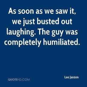 Lee Janzen  - As soon as we saw it, we just busted out laughing. The guy was completely humiliated.