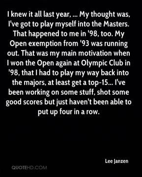 Lee Janzen  - I knew it all last year, ... My thought was, I've got to play myself into the Masters. That happened to me in '98, too. My Open exemption from '93 was running out. That was my main motivation when I won the Open again at Olympic Club in '98, that I had to play my way back into the majors, at least get a top-15... I've been working on some stuff, shot some good scores but just haven't been able to put up four in a row.