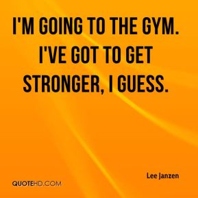 I'm going to the gym. I've got to get stronger, I guess.