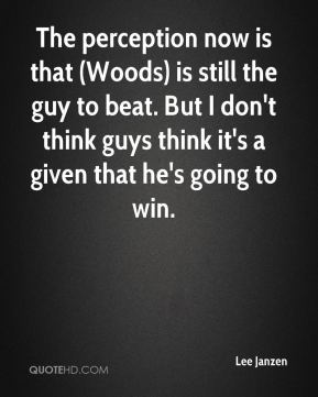 The perception now is that (Woods) is still the guy to beat. But I don't think guys think it's a given that he's going to win.