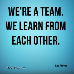 Lee Meyer  - We're a team. We learn from each other.