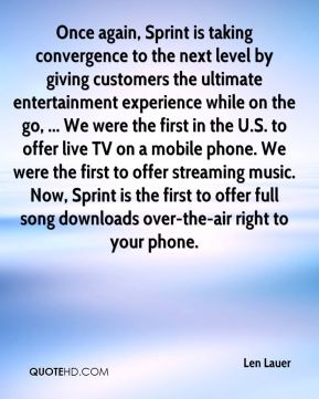 Len Lauer  - Once again, Sprint is taking convergence to the next level by giving customers the ultimate entertainment experience while on the go, ... We were the first in the U.S. to offer live TV on a mobile phone. We were the first to offer streaming music. Now, Sprint is the first to offer full song downloads over-the-air right to your phone.