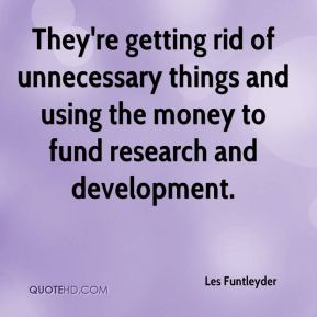 Les Funtleyder  - They're getting rid of unnecessary things and using the money to fund research and development.