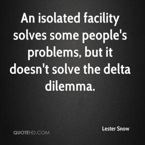 Lester Snow  - An isolated facility solves some people's problems, but it doesn't solve the delta dilemma.