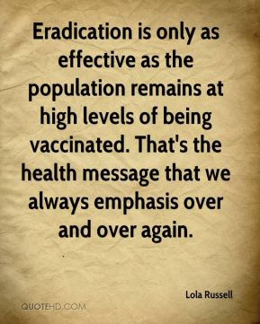 Lola Russell  - Eradication is only as effective as the population remains at high levels of being vaccinated. That's the health message that we always emphasis over and over again.