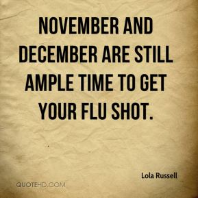 Lola Russell  - November and December are still ample time to get your flu shot.