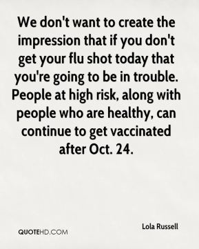 We don't want to create the impression that if you don't get your flu shot today that you're going to be in trouble. People at high risk, along with people who are healthy, can continue to get vaccinated after Oct. 24.