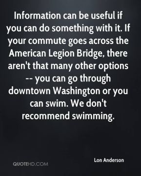 Lon Anderson  - Information can be useful if you can do something with it. If your commute goes across the American Legion Bridge, there aren't that many other options -- you can go through downtown Washington or you can swim. We don't recommend swimming.