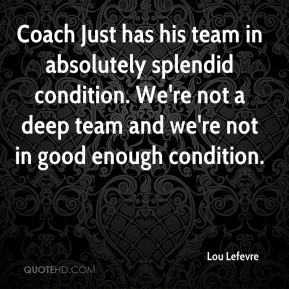 Lou Lefevre  - Coach Just has his team in absolutely splendid condition. We're not a deep team and we're not in good enough condition.
