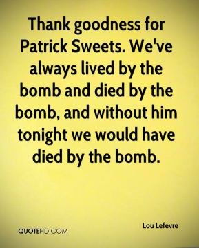 Lou Lefevre  - Thank goodness for Patrick Sweets. We've always lived by the bomb and died by the bomb, and without him tonight we would have died by the bomb.