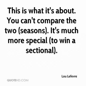 Lou Lefevre  - This is what it's about. You can't compare the two (seasons). It's much more special (to win a sectional).