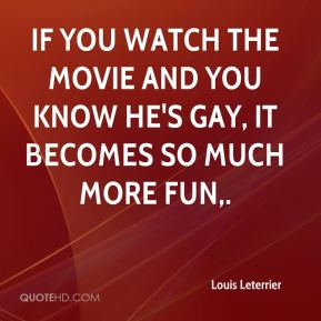 Louis Leterrier  - If you watch the movie and you know he's gay, it becomes so much more fun.