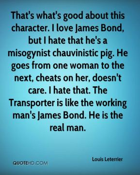 That's what's good about this character. I love James Bond, but I hate that he's a misogynist chauvinistic pig. He goes from one woman to the next, cheats on her, doesn't care. I hate that. The Transporter is like the working man's James Bond. He is the real man.