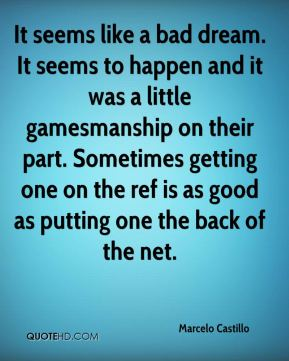 It seems like a bad dream. It seems to happen and it was a little gamesmanship on their part. Sometimes getting one on the ref is as good as putting one the back of the net.