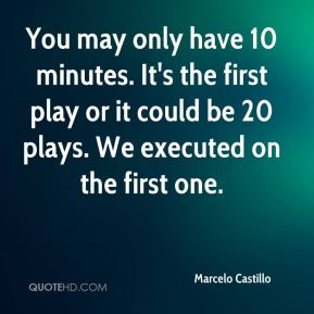 You may only have 10 minutes. It's the first play or it could be 20 plays. We executed on the first one.