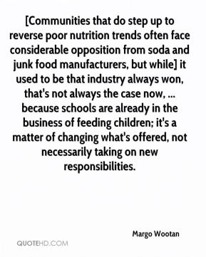 Margo Wootan  - [Communities that do step up to reverse poor nutrition trends often face considerable opposition from soda and junk food manufacturers, but while] it used to be that industry always won, that's not always the case now, ... because schools are already in the business of feeding children; it's a matter of changing what's offered, not necessarily taking on new responsibilities.