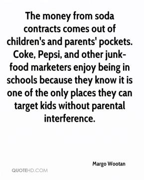 Margo Wootan  - The money from soda contracts comes out of children's and parents' pockets. Coke, Pepsi, and other junk-food marketers enjoy being in schools because they know it is one of the only places they can target kids without parental interference.