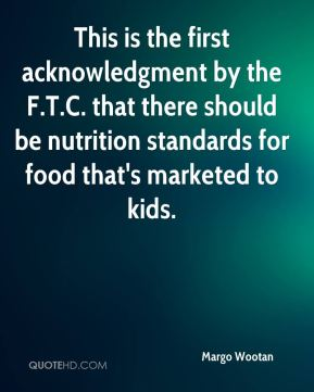 Margo Wootan  - This is the first acknowledgment by the F.T.C. that there should be nutrition standards for food that's marketed to kids.