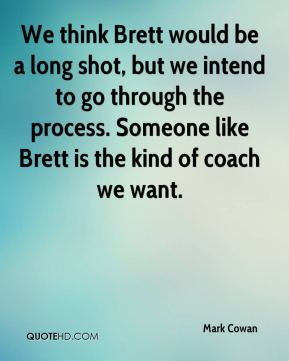 We think Brett would be a long shot, but we intend to go through the process. Someone like Brett is the kind of coach we want.