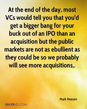 At the end of the day, most VCs would tell you that you'd get a bigger bang for your buck out of an IPO than an acquisition but the public markets are not as ebullient as they could be so we probably will see more acquisitions.