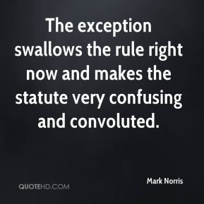 Mark Norris  - The exception swallows the rule right now and makes the statute very confusing and convoluted.