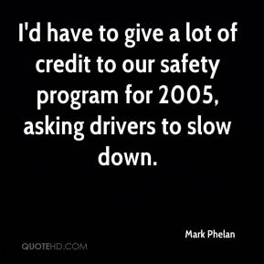 Mark Phelan  - I'd have to give a lot of credit to our safety program for 2005, asking drivers to slow down.
