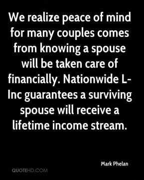 Mark Phelan  - We realize peace of mind for many couples comes from knowing a spouse will be taken care of financially. Nationwide L-Inc guarantees a surviving spouse will receive a lifetime income stream.