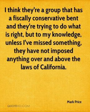 I think they're a group that has a fiscally conservative bent and they're trying to do what is right, but to my knowledge, unless I've missed something, they have not imposed anything over and above the laws of California.