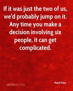 If it was just the two of us, we'd probably jump on it. Any time you make a decision involving six people, it can get complicated.