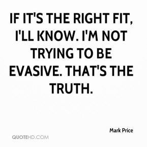If it's the right fit, I'll know. I'm not trying to be evasive. That's the truth.