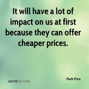 It will have a lot of impact on us at first because they can offer cheaper prices.