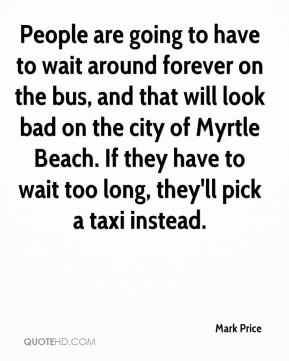 People are going to have to wait around forever on the bus, and that will look bad on the city of Myrtle Beach. If they have to wait too long, they'll pick a taxi instead.