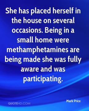 She has placed herself in the house on several occasions. Being in a small home were methamphetamines are being made she was fully aware and was participating.