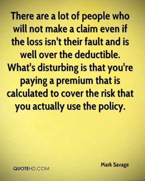 Mark Savage  - There are a lot of people who will not make a claim even if the loss isn't their fault and is well over the deductible. What's disturbing is that you're paying a premium that is calculated to cover the risk that you actually use the policy.