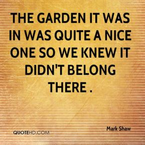 Mark Shaw  - The garden it was in was quite a nice one so we knew it didn't belong there .