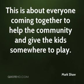 Mark Shaw  - This is about everyone coming together to help the community and give the kids somewhere to play.