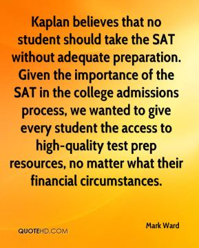 Mark Ward  - Kaplan believes that no student should take the SAT without adequate preparation. Given the importance of the SAT in the college admissions process, we wanted to give every student the access to high-quality test prep resources, no matter what their financial circumstances.