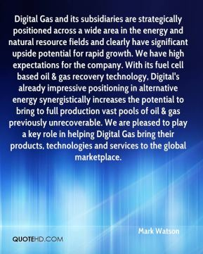 Mark Watson  - Digital Gas and its subsidiaries are strategically positioned across a wide area in the energy and natural resource fields and clearly have significant upside potential for rapid growth. We have high expectations for the company. With its fuel cell based oil & gas recovery technology, Digital's already impressive positioning in alternative energy synergistically increases the potential to bring to full production vast pools of oil & gas previously unrecoverable. We are pleased to play a key role in helping Digital Gas bring their products, technologies and services to the global marketplace.