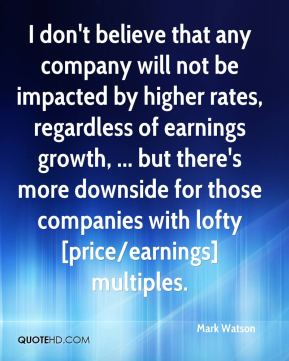 Mark Watson  - I don't believe that any company will not be impacted by higher rates, regardless of earnings growth, ... but there's more downside for those companies with lofty [price/earnings] multiples.
