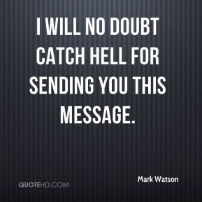 I will no doubt catch hell for sending you this message.